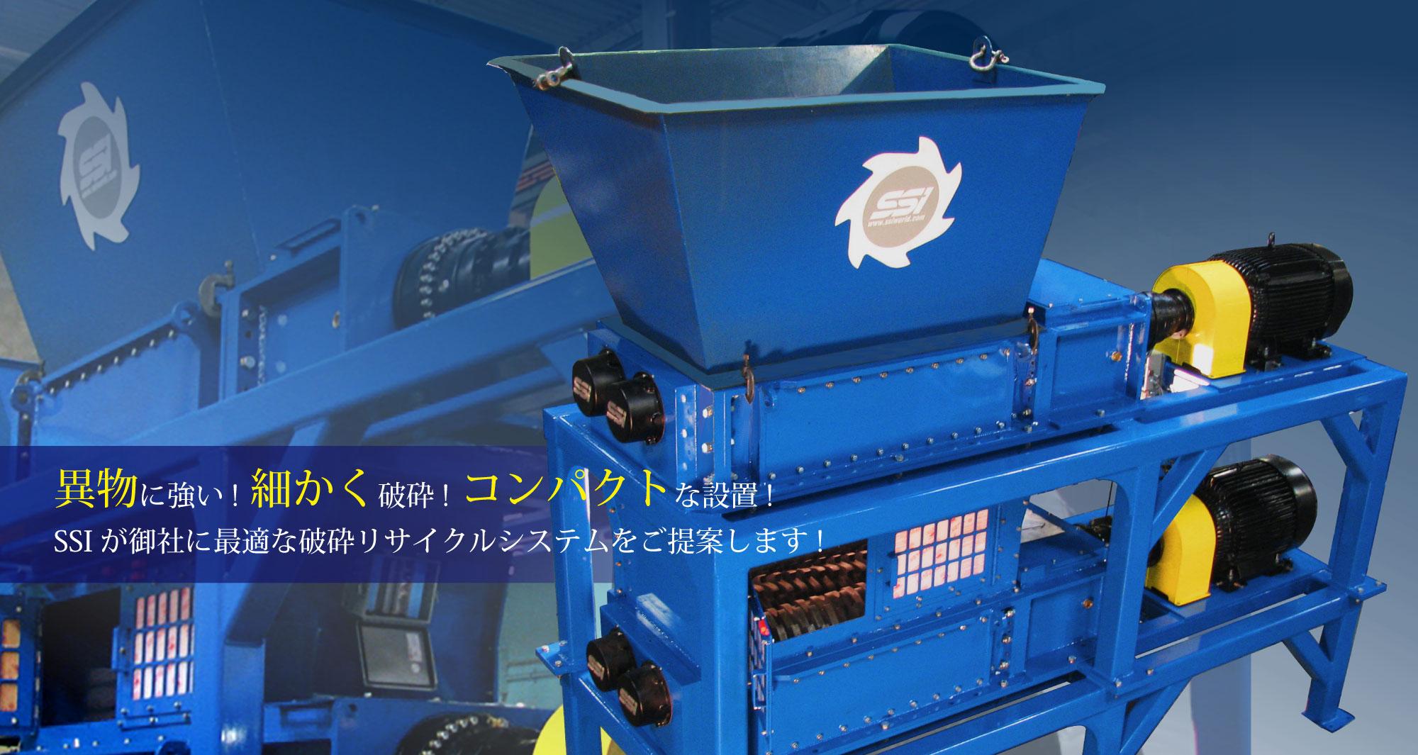 処理困難物を確実に破砕!異物に強い!コンパクトな設置! SSI が御社に最適な破砕機をご提案します! !